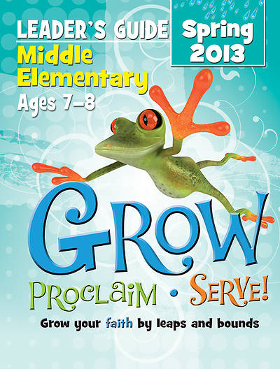Grow, Proclaim, Serve! Middle Elementary Leaders Guide Spring 2013