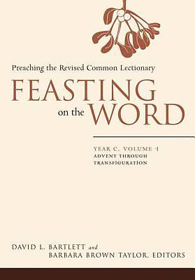 Feasting on the Word Year C Volume 1: Advent through Transfiguration