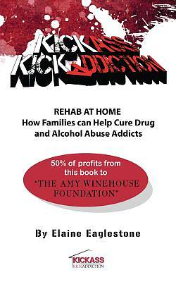 Kick Ass Kick Addiction Rehab at Home How families can help cure drug and alcohol abuse addicts Elaine Eaglestone [Adobe Ebook]