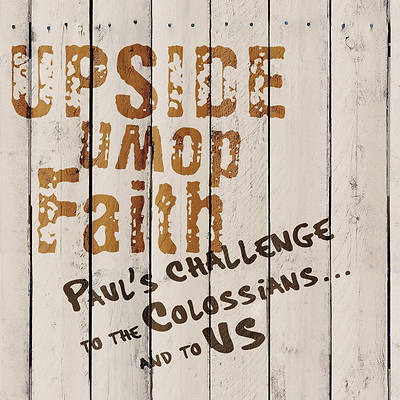 UPSIDE DOWN FAITH : PAUL'S CHALLENGE TO THE COLISSIANS AND TO US