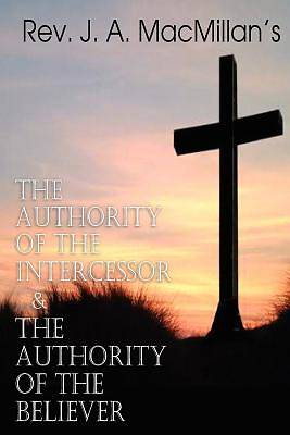 Picture of REV. J. A. MacMillan's the Authority of the Intercessor & the Authority of the Believer