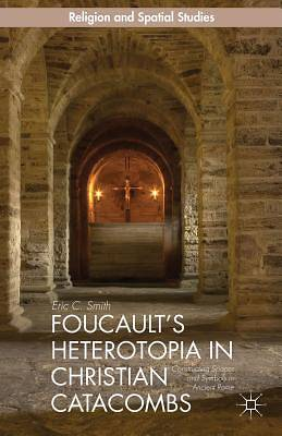 Foucaults Heterotopia in Christian Catacombs: (Religion and Spatial Studies)