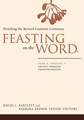 Feasting on the Word Year A Volume 1: Advent through Transfiguration