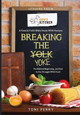 Picture of Breaking the Yoke - The Biblical Beginning...and End to Our Struggle with Food