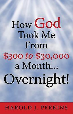 How God Took Me from $300 to $30,000 a Month ... Overnight!