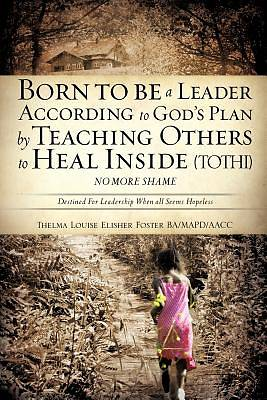 Born to Be a Leader According to Gods Plan by Teaching Others to Heal Inside (Tothi) No More Shame