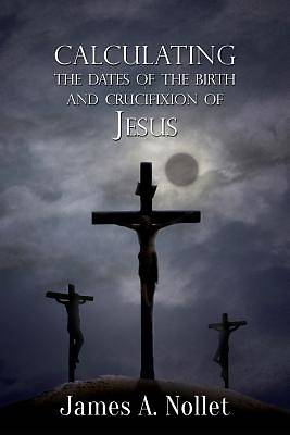 Calculating the Dates of the Birth and Crucifixion of Jesus