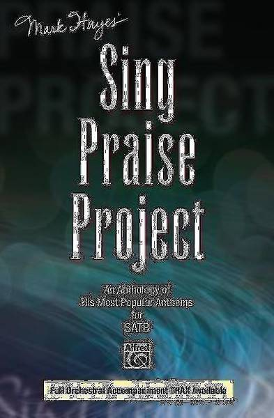 Mark Hayes Sing Praise Project; An Anthology of His Most Popular Anthems for SATB