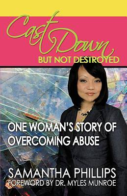 Cast Down, But Not Destroyed - One Womans Story of Overcoming Abuse
