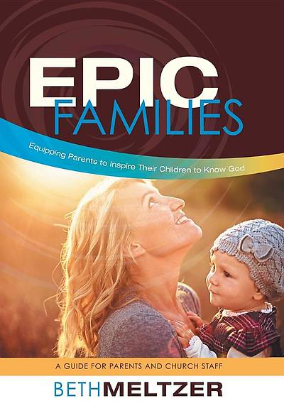 Epic Families, Equipping Parents to Inspire Their Children to Know God