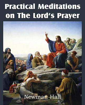 Practical Meditations on the the Lords Prayer