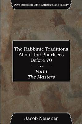The Rabbinic Traditions about the Pharisees Before 70, Part I