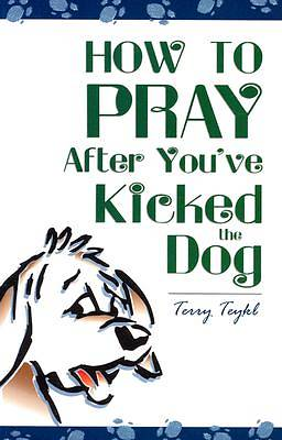 How to Pray After Youve Kicked the Dog