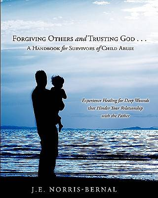 Picture of Forgiving Others and Trusting God . . . a Handbook for Survivors of Child Abuse Experience Healing for Deep Wounds That Hinder Your Relationship with