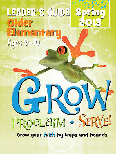 Grow, Proclaim, Serve! Older Elementary Leaders Guide Spring 2013 - Download Version