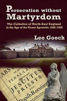 Persecution Without Martyrdom. the Catholics of North-East England in the Age of the Vicars Apostolic 1688-1850
