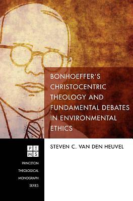 Bonhoeffers Christocentric Theology and Fundamental Debates in Environmental Ethics
