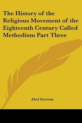 The History of the Religious Movement of the Eighteenth Century Called Methodism Part Three
