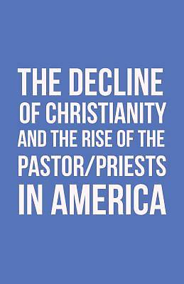 Picture of The Decline of Christianity and the Rise of the Pastor/Priests in America