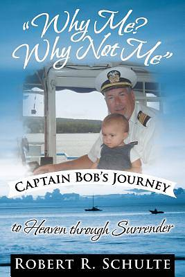 Why Me? Why Not Me Captain Bobs Journey to Heaven Through Surrender.