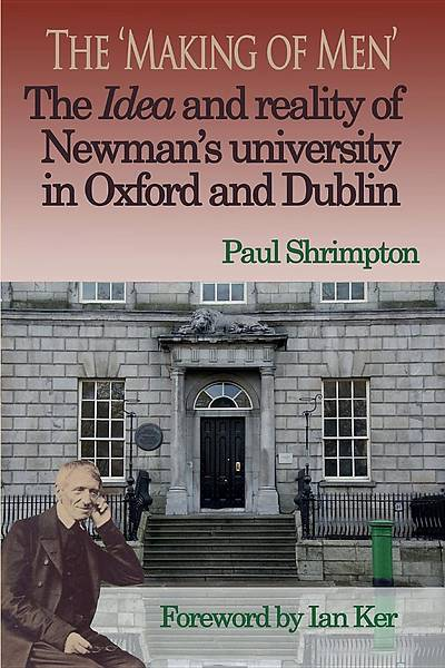 The Making of Men. the Idea and Reality of Newmans University in Oxford and Dublin
