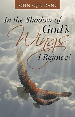 In the Shadow of Gods Wings I Rejoice!