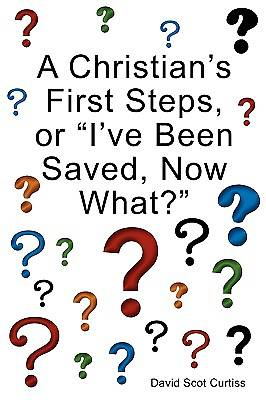 "A Christians First Steps, or ""Ive Been Saved, Now What?"""