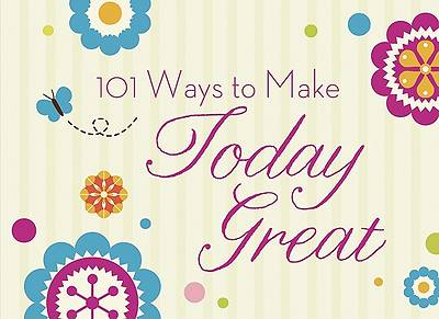101 Ways to Make Today Great!