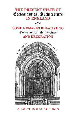 The Present State of Ecclesiastical Architecture in England and Some Remarks Relative to Ecclesiastical Architecture and Decoration