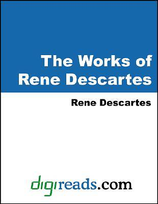 The Works of Rene Descartes (Discourse on the Method of Rightly Conducting the Reason and Seeking Truth in the Sciences, Meditations on the First Phil [Adobe Ebook]