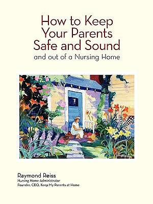 How to Keep Your Parents Safe and Sound and Out of a Nursing Home