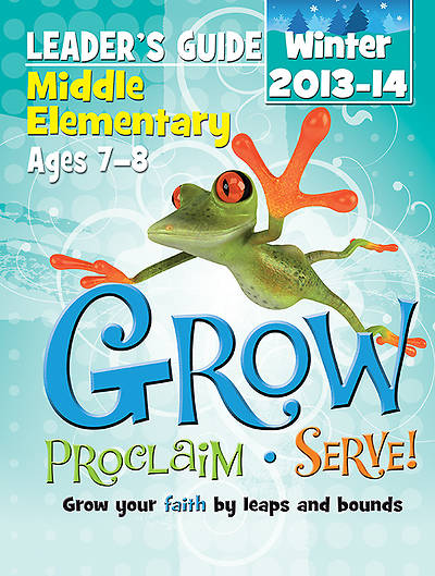 Grow, Proclaim, Serve! Middle Elementary Leaders Guide Winter 2013-14 - Download Version
