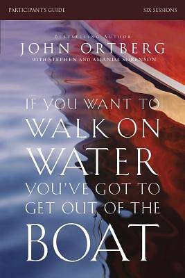 If You Want to Walk on Water, Youve Got to Get Out of the Boat Participants Guide