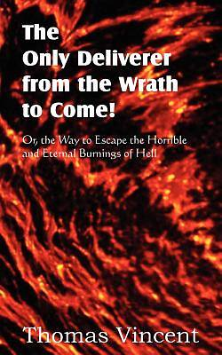 Picture of The Only Deliverer from the Wrath to Come! Or, the Way to Escape the Horrible and Eternal Burnings of Hell