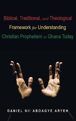 Picture of Biblical, Traditional, and Theological Framework for Understanding Christian Prophetism in Ghana Today