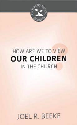 How Are We to View Our Children in the Church? (Cultivating Biblical Godliness)