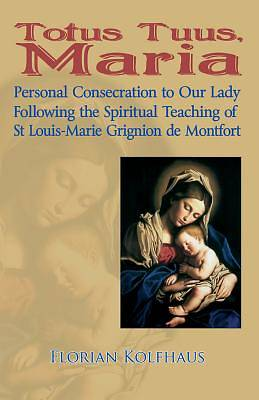 Totus Tuus, Maria. Personal Consecration to Our Lady Following the Spiritual Teaching of St Louis-Marie Grignion de Montfort