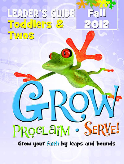 Grow, Proclaim, Serve! Toddlers & Twos Leaders Guide Fall 2012