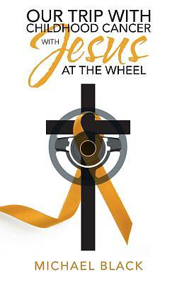 Our Trip with Childhood Cancer with Jesus at the Wheel