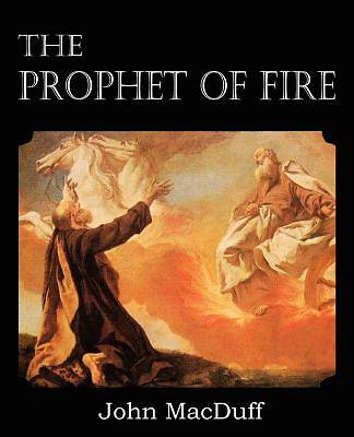 The Prophet of Fire, the Life and Times of Elijah, with Their Lessons