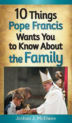 10 Things Pope Francis Wants You to Know about Family and the Church