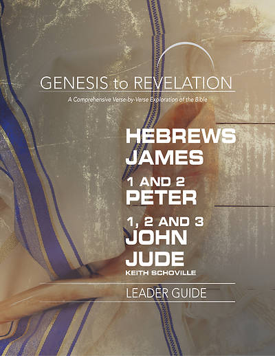 Genesis to Revelation: Hebrews, James, 1-2 Peter, 1,2,3 John, Jude Leader Guide