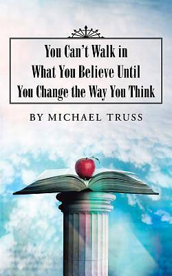 You Cant Walk in What You Believe Until You Change the Way You Think