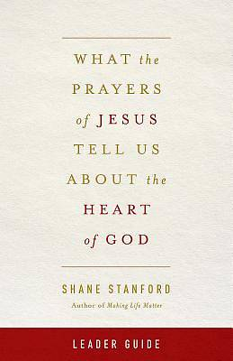 What the Prayers of Jesus Tell Us About the Heart of God Leader Guide - eBook [ePub]