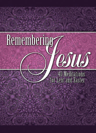 Remembering Jesus - 40 Meditations for Lent and Easter