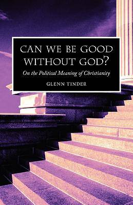 Can We Be Good Without God? on the Political Meaning of Christianity