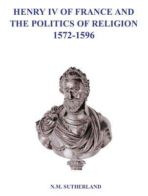 Henry IV of France and the Politics of Religion 1572-1596 Volumes I & II [Adobe Ebook]