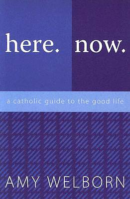 Here. Now. a Catholic Guide to the Good Life
