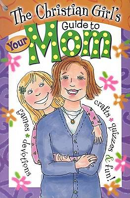 The Christian Girls Guide to Your Mom