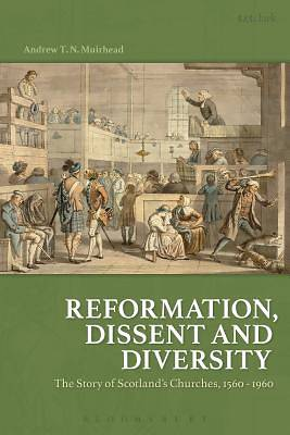 Reformation, Dissent and Diversity the Story of Scotlands Churches, 1560 - 1960